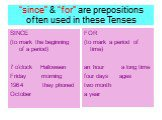 """""""since"""" & """"for"""" are prepositions often used in these Tenses. SINCE (to mark the beginning of a period) 7 o'clock Halloween Friday morning they phoned October. FOR (to mark a period of time) an hour a long time four days ages two month a year"""