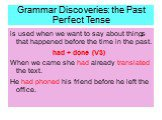 Grammar Discoveries: the Past Perfect Tense. is used when we want to say about things that happened before the time in the past. had + done (V3) When we came she had already translated the text. He had phoned his friend before he left the office.