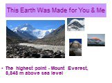This Earth Was Made for You & Me. The highest point - Mount Everest, 8,848 m above sea level