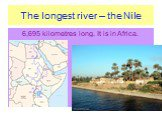 The longest river – the Nile. 6,695 kilometres long. It is in Africa.