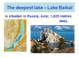 The deepest lake – Lake Baikal. Is situated in Russia, Asia; 1,620 metres deep.
