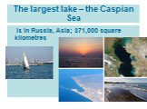 The largest lake – the Caspian Sea. is in Russia, Asia; 371,000 square kilometres