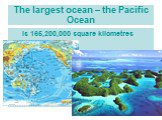 The largest ocean – the Pacific Ocean. is 165,200,000 square kilometres