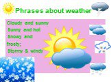 Phrases about weather. Cloudy and sunny Sunny and hot Snowy and frosty; Stormy & windy