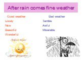 After rain comes fine weather. Good weather Lovely Nice Beautiful Wonderful. Bad weather Terrible Awful Miserable