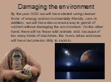 Damaging the environment. By the year 2050 we will have started using cleaner forms of energy and environmentally-friendly cars. In addition, we will have discovered a way to get rid of rubbish without damaging the environment. On the other hand, there will be fewer wild animals and, because of too