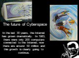 The future of Cyberspace. In the last 30 years, the Internet has grown dramatically. In 1983, there were only 200 computers connected to the Internet; now there are around 50 million and this growth is clearly going to continue.