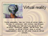 Virtual reality. Some specialists see our future in virtual reality – the use of computers with sounds and images that make you feel as if you are in a real situation. Moreover, people will be living and working in virtual offices, shop in virtual supermarkets, and we will even study in virtual scho