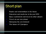 Short plan. People and relationships in the future Education and medicine in the year 2050 Space exploration and travel on other planets Travel on our own planet Damaging the environment The future of Cyberspace