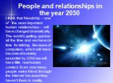 People and relationships in the year 2050. I think that friendship – one of the most important human relationships – will have changed dramatically. The world's getting quicker all the time and we have no time for talking. Because of computers, which will have become absolutely essential by 2050 we