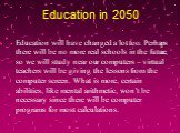 Education in 2050. Education will have changed a lot too. Perhaps there will be no more real schools in the future, so we will study near our computers – virtual teachers will be giving the lessons from the computer screen. What is more, certain abilities, like mental arithmetic, won't be necessary