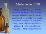 Medicine in 2050. I think a lot of diseases will be cured in the future. If scientists manage to find a cure for cancer and AIDS, we will have a much healthier society. On the other hand, new diseases will have appeared – it's going to be a balance. There always will be.