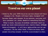Travel on our own planet. I think by the year 2050 travel on our own planet will have changed a lot. People will travel more, transport will become faster and cheaper. In my opinion, everyone will have personal car, plane, shuttle or something like this. What is more, because of problem with fossil