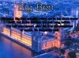 Big Ben. He name Big Ben actually refers not to the clock-tower itself, but to the thirteen ton bell hung within. The bell was named after the first commissioner of works, Sir Benjamin Hall.
