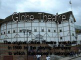 The original Globe Theatre was built in 1599 by the playing company to which Shakespeare belonged. Globe Theatre