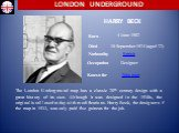 Harry Beck. The London Underground map has a classic 20th century design with a great history of its own. Although it was designed in the 1930s, the original is still used today with modifications. Harry Beck, the designer of the map in 1933, was only paid five guineas for the job. Born 4 June 1902