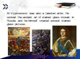 M.V.Lomonosov was also a talented artist. He revived the ancient art of stained glass mosaic in Russia, and he himself created several stained glass pictures.