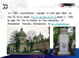 In 1765, Lomonosov caught a cold and died on the 15 th of April [O.S on the 4 th of.April ], 1765 at age 54. He is buried in the cemetery of Alexander Nevsky Monastery in St Petersburg .