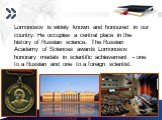 Lomonosov is widely known and honoured in our country. He occupies a central place in the history of Russian science. The Russian Academy of Sciences awards Lomonosov honorary medals in scientific achievement - one to a Russian and one to a foreign scientist.