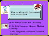 What Academy did Lomonosov enter in Moscow? a) the Slavic-Greek-Latin Academy. b) the I.M. Sechenov Moscow Medical Academy. c) the Stroganov School for Technical Drawing.