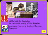 c) He laid the basis for the scientific study of the Russian language, he wrote the first Russian Grammar.