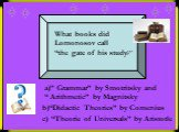 """What books did Lomonosov call """"the gate of his study?"""". a)"""" Grammar"""" by Smotritsky and """" Arithmetic"""" by Magnitsky. b)""""Didactic Theories"""" by Comenius. c) """"Theorie of Universals"""" by Aristotle"""