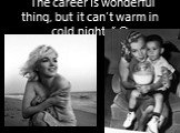 """The career is wonderful thing, but it can't warm in cold nights"" ©"