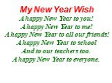 My New Year Wish A happy New Year to you! A happy New Year to me! A happy New Year to all our friends! A happy New Year to school And to our teachers too. A happy New Year to everyone.