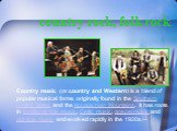 country rock, folk rock. Country music (or country and Western) is a blend of popular musical forms originally found in the Southern United States and the Appalachian Mountains. It has roots in traditional folk music, Celtic music, gospel music and old-time music and evolved rapidly in the 1920s.[1]