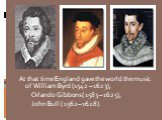 At that time England gave the world the music of William Byrd (1542 – 1623), Orlando Gibbons ( 1583 – 1625), John Bull ( 1562 – 1628).
