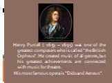 """Henry Purcell ( 1659 – 1695) was one of the greatest composers who is called """"the British Orpheus"""". He created music of all genres,but his greatest achievements are connected with music for theatre. His most famous opera is """"Dido and Aeneus""""."""