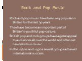 Rock and Pop Music. Rock and pop music have been very popular in Britain for the last 30 years. They have become an important part of Britain's youthful pop-culture. British pop and rock groups have a great appeal to audiences all over the world and often set new trends in music. In the 1960s and 19
