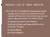 MUSICAL LIFE OF GREAT BRITAIN. Musical life in Great Britain have always played a great role. London is one of the musical capitals of the world. A lot of exciting musical events take place there. It is the home of the Royal Opera at Covent Garden, the English National Opera at the London Coliseum T