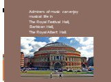 Admirers of music can enjoy musical life in The Royal Festival Hall, Barbican Hall, The Royal Albert Hall.