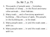 Ex. № 7, p. 75. Thousands of people were … homeless. Hundreds of sheep … in the flood and many other animals … their habitats. Many roads … and a five-storey apartment building … like a house of cards. The people in the building are … to be dead. Many people were … in and the roads were … with ice.