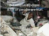 Disasters kill people. A lot of people are hurt.