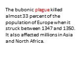 The bubonic plague killed almost 33 percent of the population of Europe when it struck between 1347 and 1350. It also affected millions in Asia and North Africa.