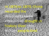 In 1876 to 1879, China recorded the deadliest(самую страшную) drought in history. Over nine million people died.