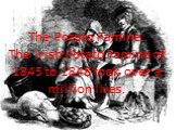 The Potato Famine. The Irish Potato Famine of 1845 to 1848 took over a million lives.