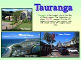 Tauranga is the largest city of the Bay of Plenty region. The Population is about 109,100 people. It is the 9th largest city area in the country, and the centre of the 6th largest urban area. View of Town Town Centre The House Tauranga