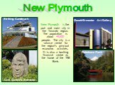New Plymouth is the port and main city in the Taranaki region. The population is about 49,500 people. The city is a service centre for the region's principal economic activities. It is also a bustling financial centre as the home of the TSB Bank. Govett-Brewster Art Gallery Civil Centre's Entrance P