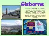Gisborne is the name of a unitary authority in New Zealand, being both a region and a district. The population is about 32,700 people. Gisborne is named for an early Colonial Secretary William Gisborne. The council is located in the city of Gisborne. Gisborne