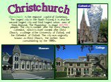 Christchurch is the regional capital of Canterbury. The largest city in the South Island, it is also the second largest city and third largest urban area of New Zealand. The Population is about 367,700 people. The city is named after the Christ Church cathedral, which is itself named after Christ Ch