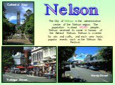 The City of Nelson is the administrative centre of the Nelson region. The population is about 60,500 people. Nelson received its name in honour of the Admiral Nelson. Nelson is a centre for arts and crafts, and each year hosts popular events such as the Nelson Arts Festival. Cathedral Step Hardy Str