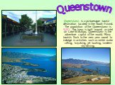 Queenstown is a picturesque tourist destination located in the South Island. The population of the Queenstown is 9,251. The town is built around an inlet on Lake Wakatipu. Queenstown is the adventure capital of the world. Many tourists flock to the area year round to indulge in activities such as wh