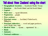 Geographical location: … Southwest Pacific Ocean Situation: … the North Island and the South Island Capital: … Total area: … square kilometres. Population: …people. First settlers: … Principal towns: … Auckland, Christchurch, Wellington. Principal industries: … wood and paper products, wool, textile