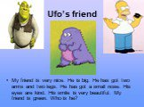 Ufo's friend. My friend is very nice. He is big. He has got two arms and two legs. He has got a small nose. His eyes are kind. His smile is very beautiful. My friend is green. Who is he?