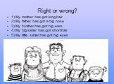 Right or wrong? 1) My mother has got long hair 2) My father has got a big nose 3) My brother has got big ears 4) My big sister has got short hair 5) My little sister has got big eyes
