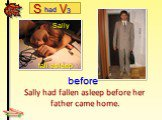 Sally had fallen asleep before her father came home. Sally fall asleep
