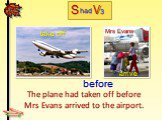 The plane had taken off before Mrs Evans arrived to the airport. take off arrive before Mrs Evans